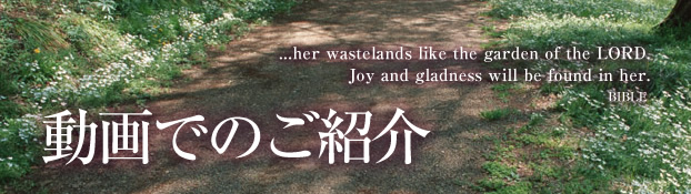 動画での紹介 ...her wastelands like the garden of the LORD. Joy and gladness will be found in her. BIBLE