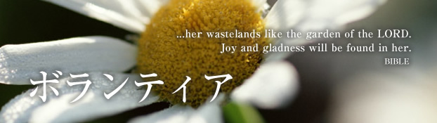 ボランティア ...her wastelands like the garden of the LORD. Joy and gladness will be found in her. BIBLE